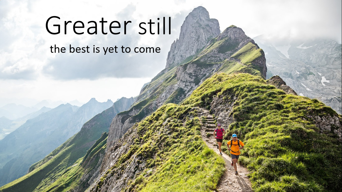 Greater still – the best is yet to come