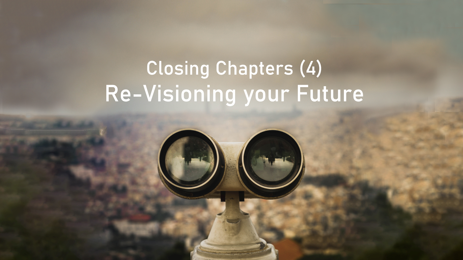Closing Chapters – Re-visioning your future (part 4 of 4)